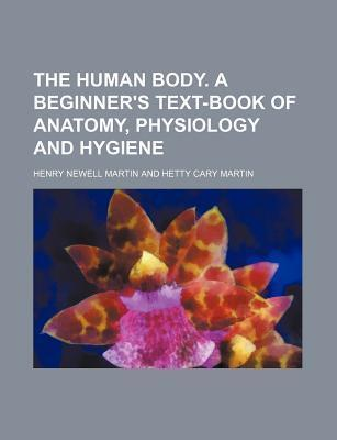 The Human Body. a Beginner's Text-Book of Anatomy, Physiology and Hygiene