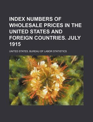 Index Numbers of Wholesale Prices in the United States and Foreign Countries. July 1915