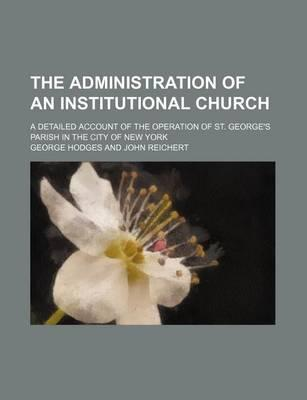 The Administration of an Institutional Church; A Detailed Account of the Operation of St. George's Parish in the City of New York