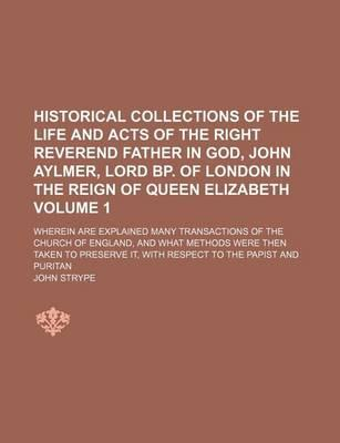 Historical Collections of the Life and Acts of the Right Reverend Father in God, John Aylmer, Lord BP. of London in the Reign of Queen Elizabeth; Wherein Are Explained Many Transactions of the Church of England, and What Methods Volume 1
