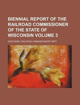 Biennial Report of the Railroad Commissioner of the State of Wisconsin Volume 3