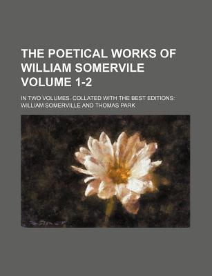 The Poetical Works of William Somervile; In Two Volumes. Collated with the Best Editions Volume 1-2