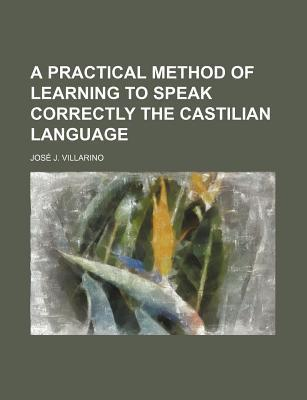 A Practical Method of Learning to Speak Correctly the Castilian Language