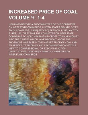 Increased Price of Coal; Hearings Before a Subcommittee of the Committee on Interstate Commerce, United States Senate, Sixty-Sixth Congress, First[-Second] Session, Pursuant to S. Res. 126, Directing the Committee on Volume . 1-4
