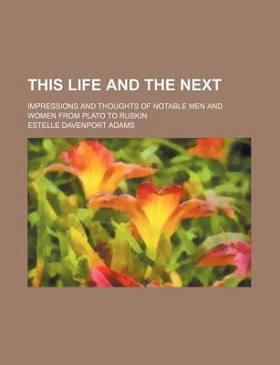 This Life and the Next; Impressions and Thoughts of Notable Men and Women from Plato to Ruskin