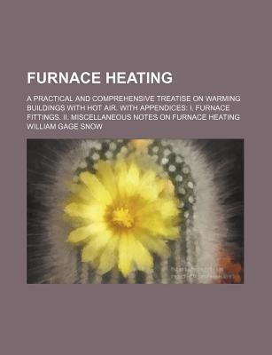 Furnace Heating; A Practical and Comprehensive Treatise on Warming Buildings with Hot Air. with Appendices I. Furnace Fittings. II. Miscellaneous Notes on Furnace Heating