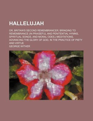 Hallelujah; Or, Britain's Second Remembrancer Bringing to Remembrance (in Praiseful and Penitential Hymns, Spiritual Songs, and Moral Odes, ) Meditations, Advancing the Glory of God, in the Practice of Piety and Virtue