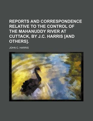 Reports and Correspondence Relative to the Control of the Mahanuddy River at Cuttack, by J.C. Harris [And Others]