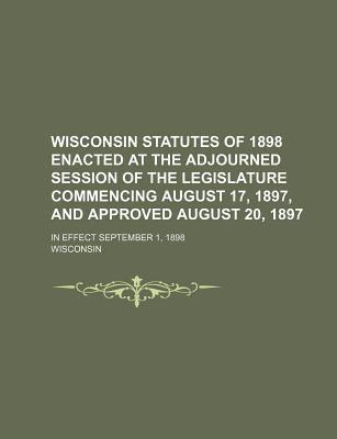 Wisconsin Statutes of 1898 Enacted at the Adjourned Session of the Legislature Commencing August 17, 1897, and Approved August 20, 1897; In Effect Sep