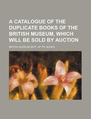 A Catalogue of the Duplicate Books of the British Museum, Which Will Be Sold by Auction