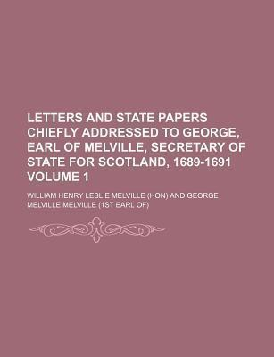 Letters and State Papers Chiefly Addressed to George, Earl of Melville, Secretary of State for Scotland, 1689-1691 Volume 1
