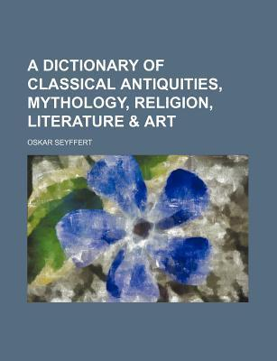 A Dictionary of Classical Antiquities, Mythology, Religion, Literature & Art