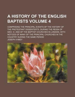 A History of the English Baptists; Comprising the Principal Events of the History of the Protestant Dissenterts, During the Reign of Geo. III. and of the Baptist Churches in London, with Notices of Many of the Principal Churches Volume 4