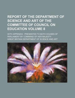 Report of the Department of Science and Art of the Committee of Council on Education; With Appendix Presented to Both Houses of Parliament by Command of Her Majesty Volume 8