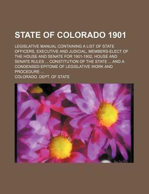 State of Colorado 1901; Legislative Manual Containing a List of State Officers, Executive and Judicial, Members-Elect of the House and Senate for 1901-1902, House and Senate Rules Constitution of the State and a Condensed Epitome of