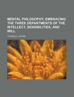 Mental Philosophy; Embracing the Three Departments of the Intellect, Sensibilities, and Will