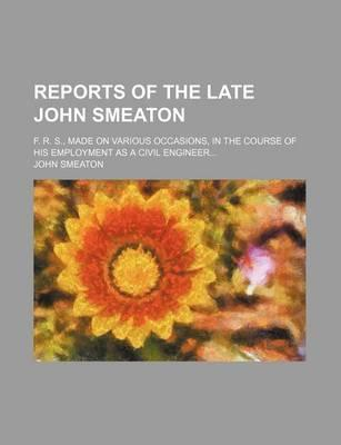 Reports of the Late John Smeaton; F. R. S., Made on Various Occasions, in the Course of His Employment as a Civil Engineer