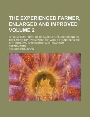 The Experienced Farmer, Enlarged and Improved; Or Complete Practice of Agriculture According to the Latest Improvements the Whole Founded on the Author's Own Observation and His Actual Experiments Volume 2