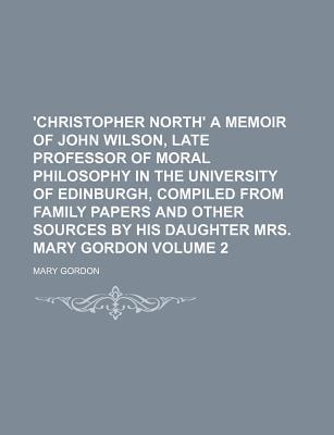 'Christopher North' a Memoir of John Wilson, Late Professor of Moral Philosophy in the University of Edinburgh, Compiled from Family Papers and Other Sources by His Daughter Mrs. Mary Gordon Volume 2