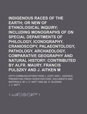 Indigenous Races of the Earth; Or New Chapters of Ethnological Inquiry Including Monographs of on Special Departments of Philology, Iconography, Cranioscopy, Palaeontology, Pathology, Archaeology, Comparative Geography and Natural
