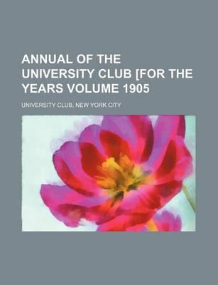 Annual of the University Club [For the Years Volume 1905
