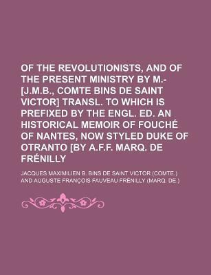 Of the Revolutionists, and of the Present Ministry by M.- [J.M.B., Comte Bins de Saint Victor] Transl. to Which Is Prefixed by the Engl. Ed. an Historical Memoir of Fouche of Nantes, Now Styled Duke of Otranto [By A.F.F. Marq. de Frenilly