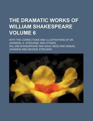 The Dramatic Works of William Shakespeare; With the Corrections and Illustrations of Dr. Johnson, G. Steevens, and Others Volume 6