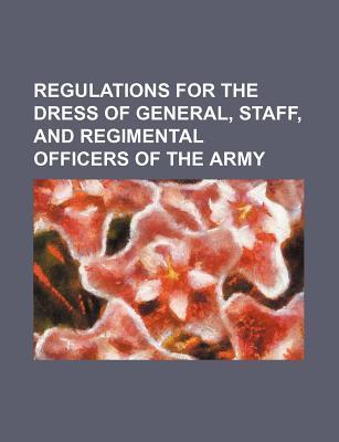 Regulations for the Dress of General, Staff, and Regimental Officers of the Army