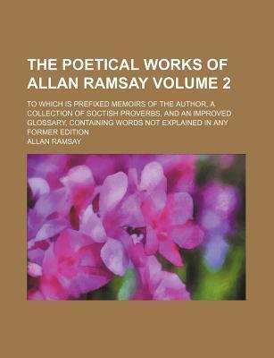 The Poetical Works of Allan Ramsay; To Which Is Prefixed Memoirs of the Author, a Collection of Soctish Proverbs, and an Improved Glossary, Containing Words Not Explained in Any Former Edition Volume 2