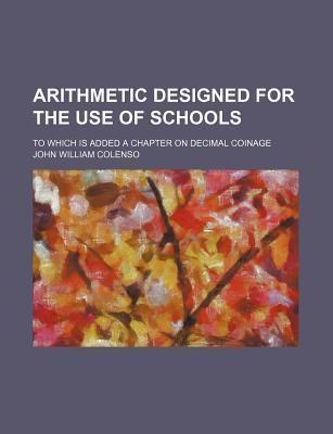 Arithmetic Designed for the Use of Schools; To Which Is Added a Chapter on Decimal Coinage