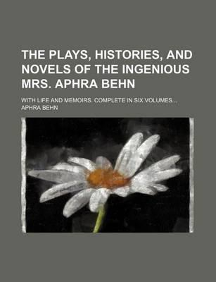 The Plays, Histories, and Novels of the Ingenious Mrs. Aphra Behn; With Life and Memoirs. Complete in Six Volumes