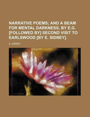 Narrative Poems; And a Beam for Mental Darkness, by E.G. [Followed By] Second Visit to Earlswood [By E. Sidney].