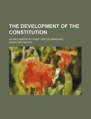 The Development of the Constitution; As Influenced by Chief-Justice Marshall