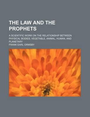 The Law and the Prophets; A Scientific Work on the Relationship Between Physical Bodies, Vegetable, Animal, Human, and Planetary
