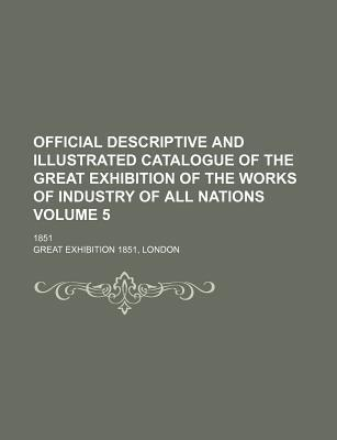 Official Descriptive and Illustrated Catalogue of the Great Exhibition of the Works of Industry of All Nations; 1851 Volume 5