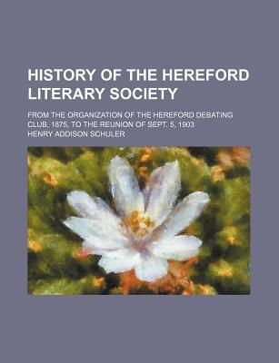 History of the Hereford Literary Society; From the Organization of the Hereford Debating Club, 1875, to the Reunion of Sept. 5, 1903