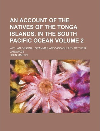 An Account of the Natives of the Tonga Islands, in the South Pacific Ocean; With an Original Grammar and Vocabulary of Their Language Volume 2