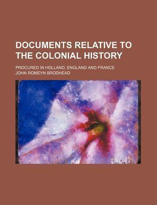 Documents Relative to the Colonial History; Procured in Holland, England and France