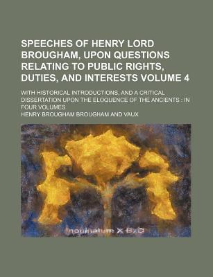 Speeches of Henry Lord Brougham, Upon Questions Relating to Public Rights, Duties, and Interests; With Historical Introductions, and a Critical Dissertation Upon the Eloquence of the Ancients in Four Volumes Volume 4