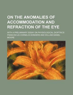 On the Anomalies of Accommodation and Refraction of the Eye; With a Preliminary Essay on Physiological Dioptrics