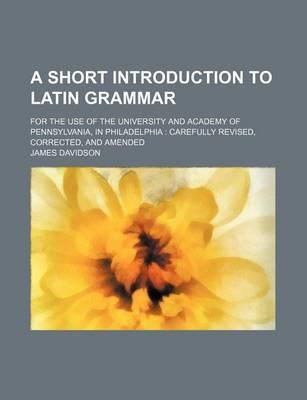 A Short Introduction to Latin Grammar; For the Use of the University and Academy of Pennsylvania, in Philadelphia Carefully Revised, Corrected, and Amended
