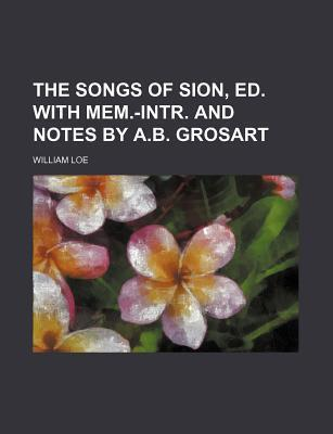 The Songs of Sion, Ed. with Mem.-Intr. and Notes by A.B. Grosart
