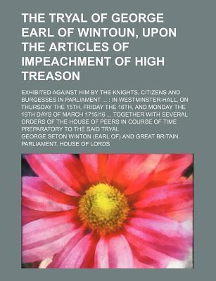 The Tryal of George Earl of Wintoun, Upon the Articles of Impeachment of High Treason; Exhibited Against Him by the Knights, Citizens and Burgesses in Parliament in Westminster-Hall, on Thursday the 15th, Friday the 16th, and Monday the