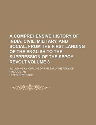 A Comprehensive History of India, Civil, Military, and Social, from the First Landing of the English to the Suppression of the Sepoy Revolt; Including an Outline of the Early History of Hindoostan Volume 8