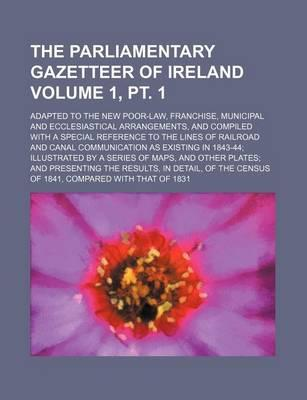 The Parliamentary Gazetteer of Ireland; Adapted to the New Poor-Law, Franchise, Municipal and Ecclesiastical Arrangements, and Compiled with a Special
