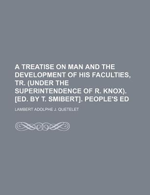 A Treatise on Man and the Development of His Faculties, Tr. (Under the Superintendence of R. Knox). [Ed. by T. Smibert]. People's Ed