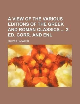 A View of the Various Editions of the Greek and Roman Classics 2. Ed. Corr. and Enl