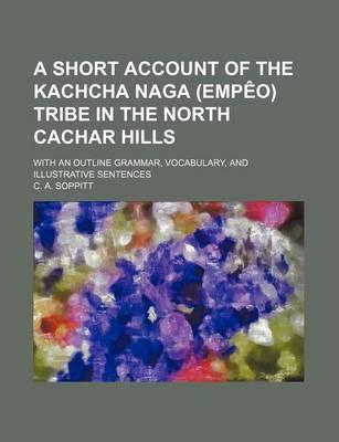 A Short Account of the Kachcha Naga (Empeo) Tribe in the North Cachar Hills; With an Outline Grammar, Vocabulary, and Illustrative Sentences
