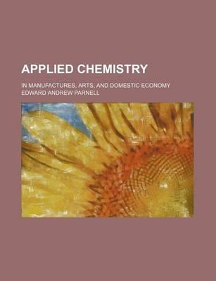Applied Chemistry; In Manufactures, Arts, and Domestic Economy