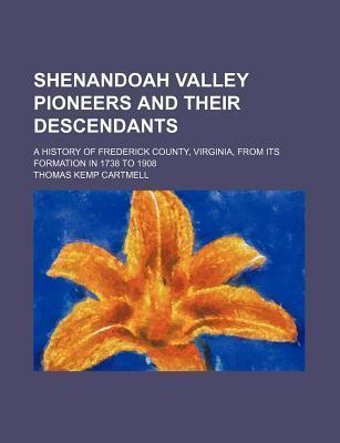 Shenandoah Valley Pioneers and Their Descendants; A History of Frederick County, Virginia, from Its Formation in 1738 to 1908